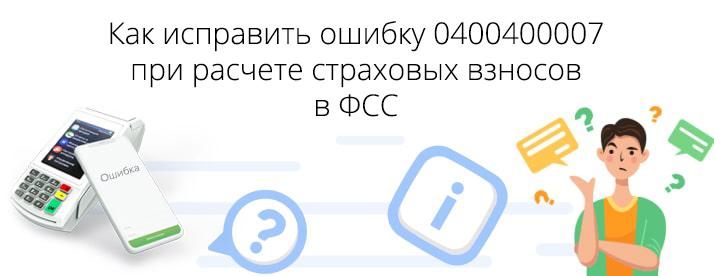 0400400007 код ошибки расчет по страховым взносам фсс