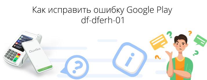 df-dferh-01 ошибка в плей маркете