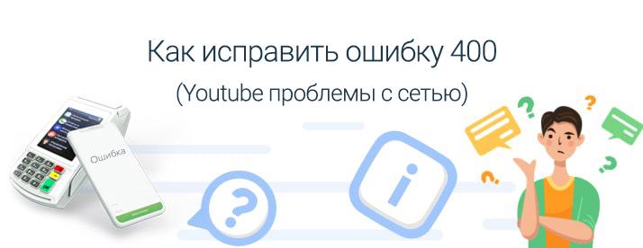 youtube код ошибки 400 на андроид (проблемы с сетью)