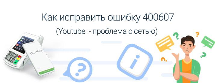 youtube проблема с сетью код ошибки 400607