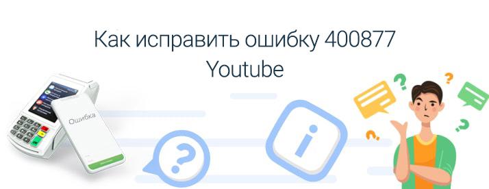 youtube код ошибки 400877